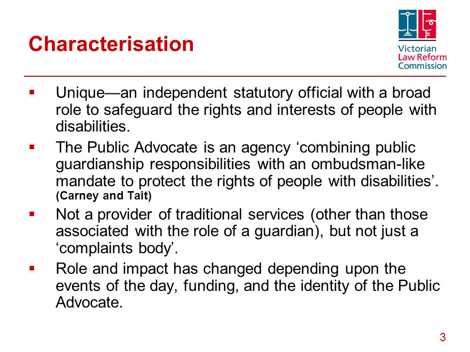 3 Characterisation  Unique—an independent statutory official with a broad role to safeguard the rights and interests of people with disabilities.