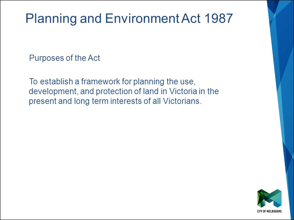 Click to edit Master title style Click to edit Master subtitle style Planning and Environment Act 1987 Purposes of the Act To establish a framework for planning the use, development, and protection of land in Victoria in the present and long term interests of all Victorians.