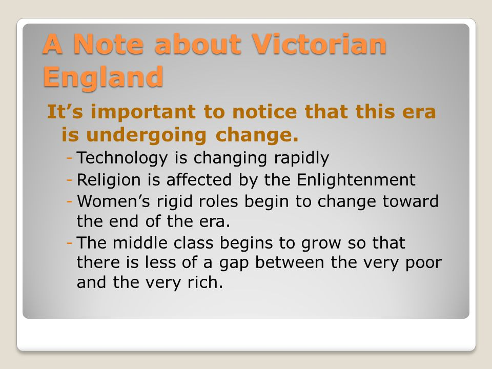 A Note about Victorian England It's important to notice that this era is undergoing change. -Technology is changing rapidly -Religion is affected by t