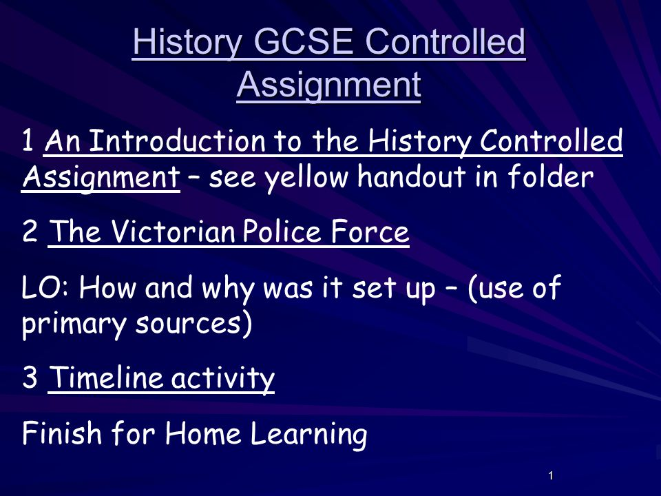 1 History GCSE Controlled Assignment 1 An Introduction to the History Controlled Assignment – see yellow handout in folder 2 The Victorian Police Force LO: How and why was it set up – (use of primary sources) 3 Timeline activity Finish for Home Learning