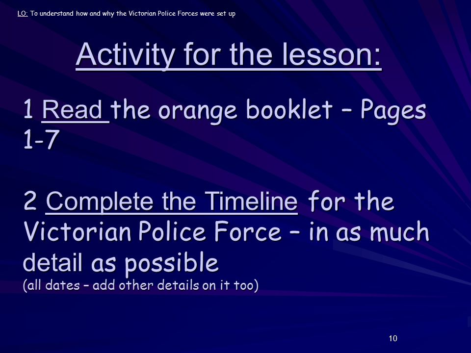 10 Activity for the lesson: 1 Read the orange booklet – Pages 1-7 2 Complete the Timeline for the Victorian Police Force – in as much detail as possible (all dates – add other details on it too) LO: To understand how and why the Victorian Police Forces were set up
