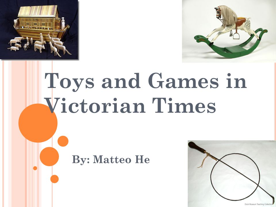 Toys and Games in Victorian Times By: Matteo He