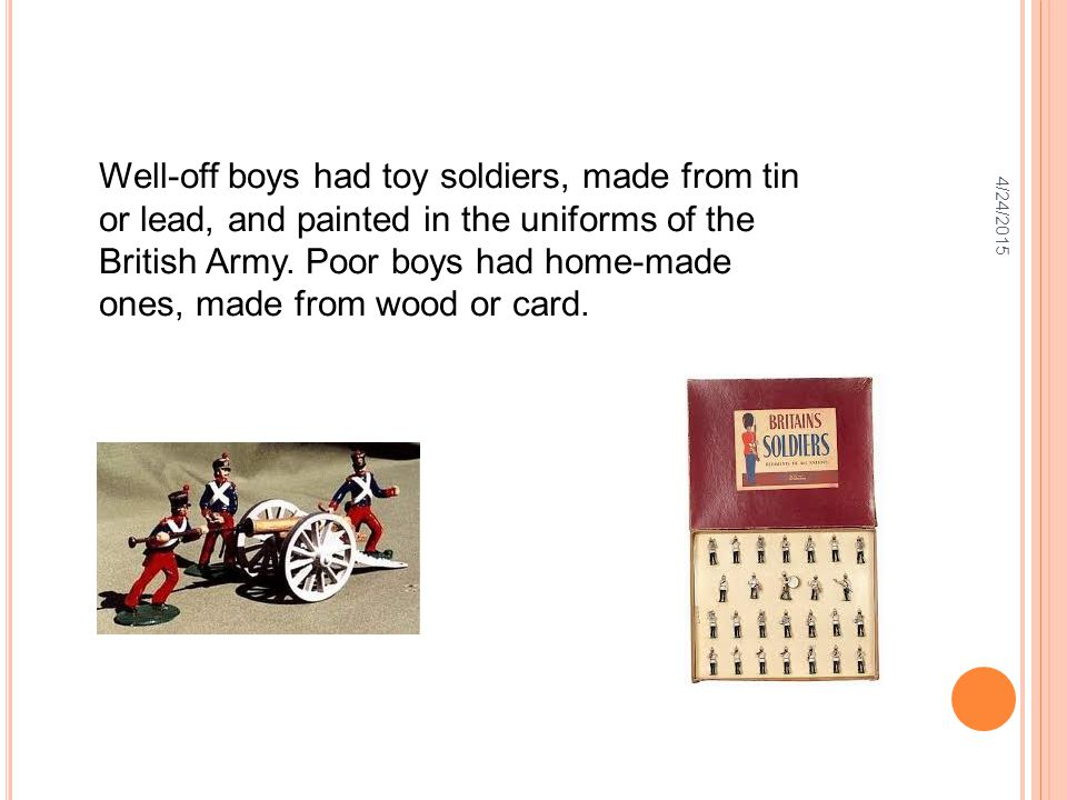 4/24/2015 Well-off boys had toy soldiers, made from tin or lead, and painted in the uniforms of the British Army. Poor boys had home-made ones, made f