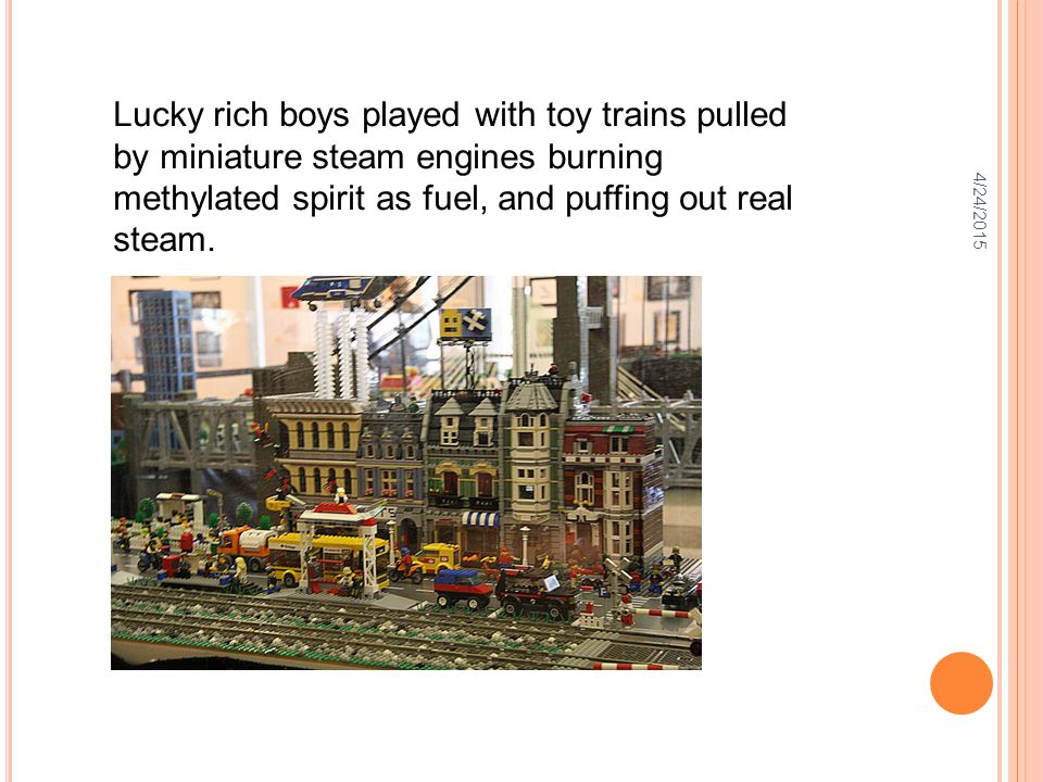 4/24/2015 Lucky rich boys played with toy trains pulled by miniature steam engines burning methylated spirit as fuel, and puffing out real steam.