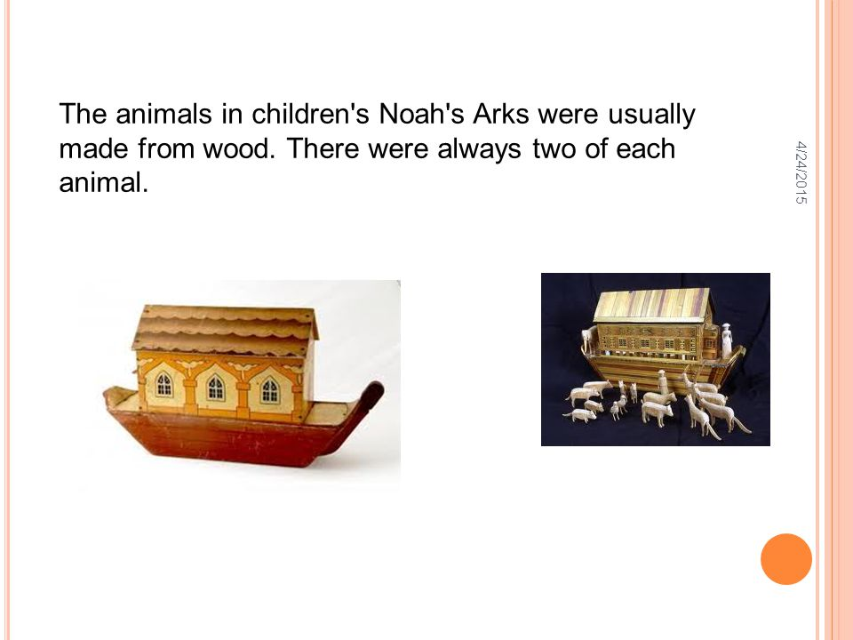 4/24/2015 The animals in children's Noah's Arks were usually made from wood. There were always two of each animal.