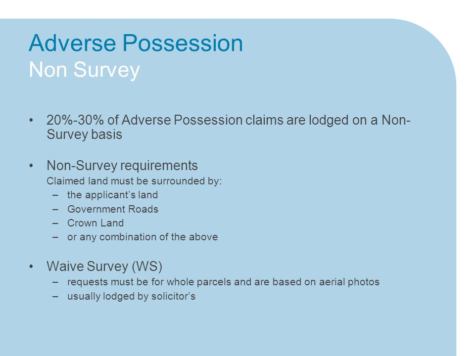 Adverse Possession Non Survey 20%-30% of Adverse Possession claims are lodged on a Non- Survey basis Non-Survey requirements Claimed land must be surrounded by: –the applicant's land –Government Roads –Crown Land –or any combination of the above Waive Survey (WS) –requests must be for whole parcels and are based on aerial photos –usually lodged by solicitor's