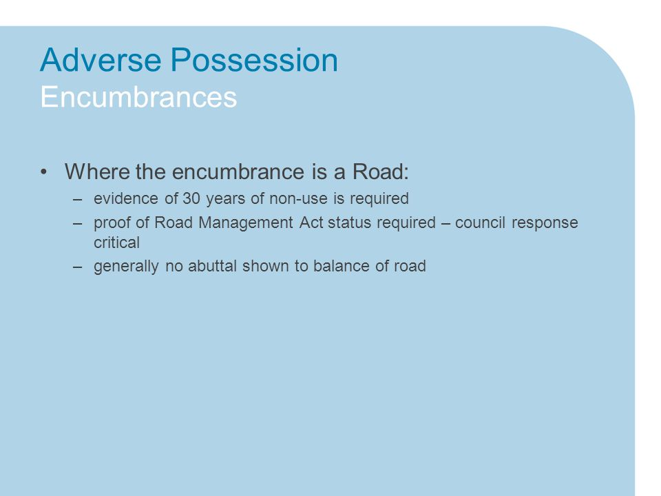 Adverse Possession Encumbrances Where the encumbrance is a Road: –evidence of 30 years of non-use is required –proof of Road Management Act status required – council response critical –generally no abuttal shown to balance of road