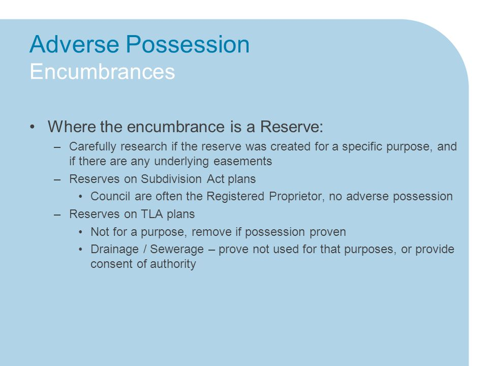 Adverse Possession Encumbrances Where the encumbrance is a Reserve: –Carefully research if the reserve was created for a specific purpose, and if there are any underlying easements –Reserves on Subdivision Act plans Council are often the Registered Proprietor, no adverse possession –Reserves on TLA plans Not for a purpose, remove if possession proven Drainage / Sewerage – prove not used for that purposes, or provide consent of authority