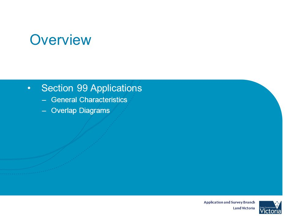 Application and Survey Branch Land Victoria Overview Section 99 Applications –General Characteristics –Overlap Diagrams