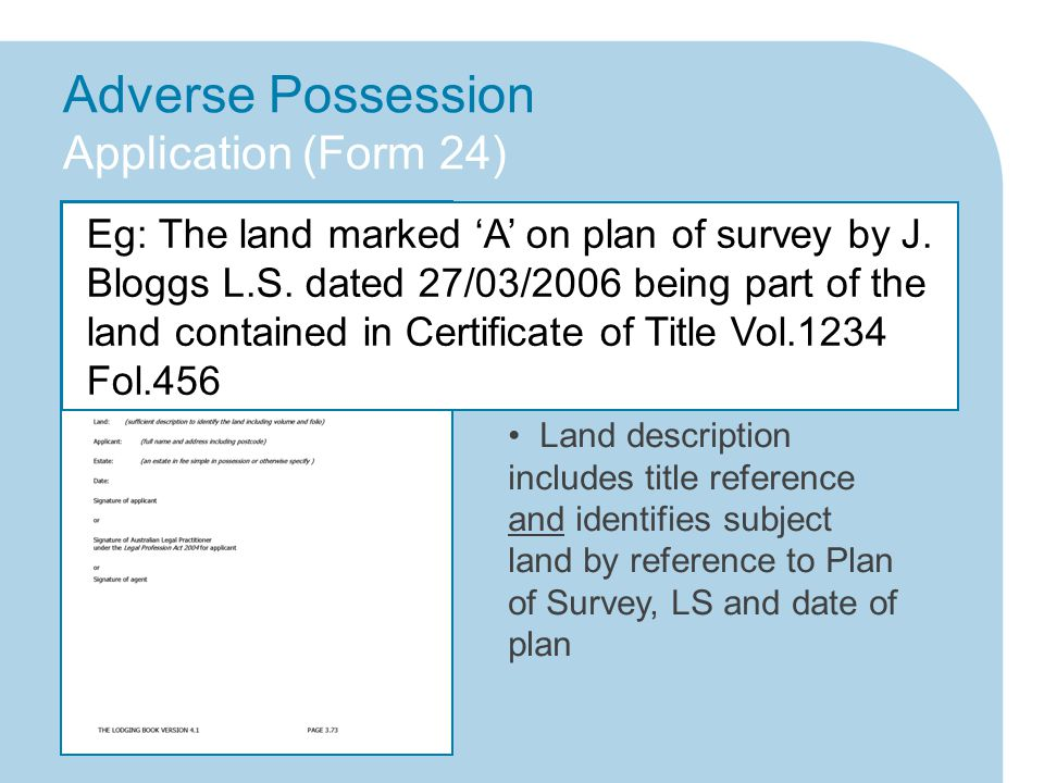 Adverse Possession Application (Form 24) Land description includes title reference and identifies subject land by reference to Plan of Survey, LS and date of plan Request for vesting order states either free of encumbrances or subject to existing encumbrance/s Eg: The land marked 'A' on plan of survey by J.