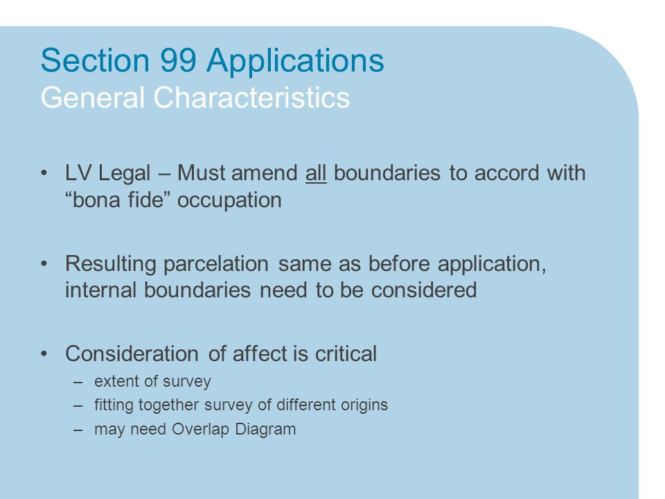 Section 99 Applications General Characteristics LV Legal – Must amend all boundaries to accord with bona fide occupation Resulting parcelation same as before application, internal boundaries need to be considered Consideration of affect is critical –extent of survey –fitting together survey of different origins –may need Overlap Diagram