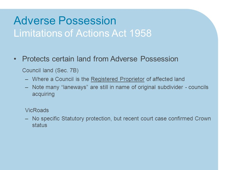 Adverse Possession Limitations of Actions Act 1958 Protects certain land from Adverse Possession Council land (Sec.