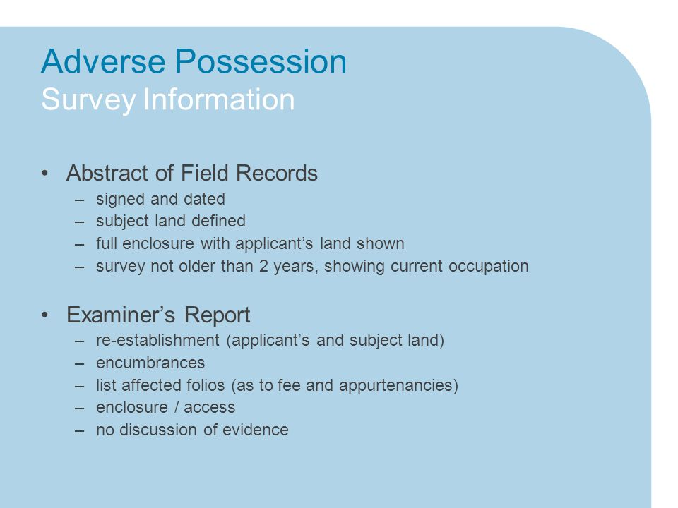 Adverse Possession Survey Information Abstract of Field Records –signed and dated –subject land defined –full enclosure with applicant's land shown –survey not older than 2 years, showing current occupation Examiner's Report –re-establishment (applicant's and subject land) –encumbrances –list affected folios (as to fee and appurtenancies) –enclosure / access –no discussion of evidence