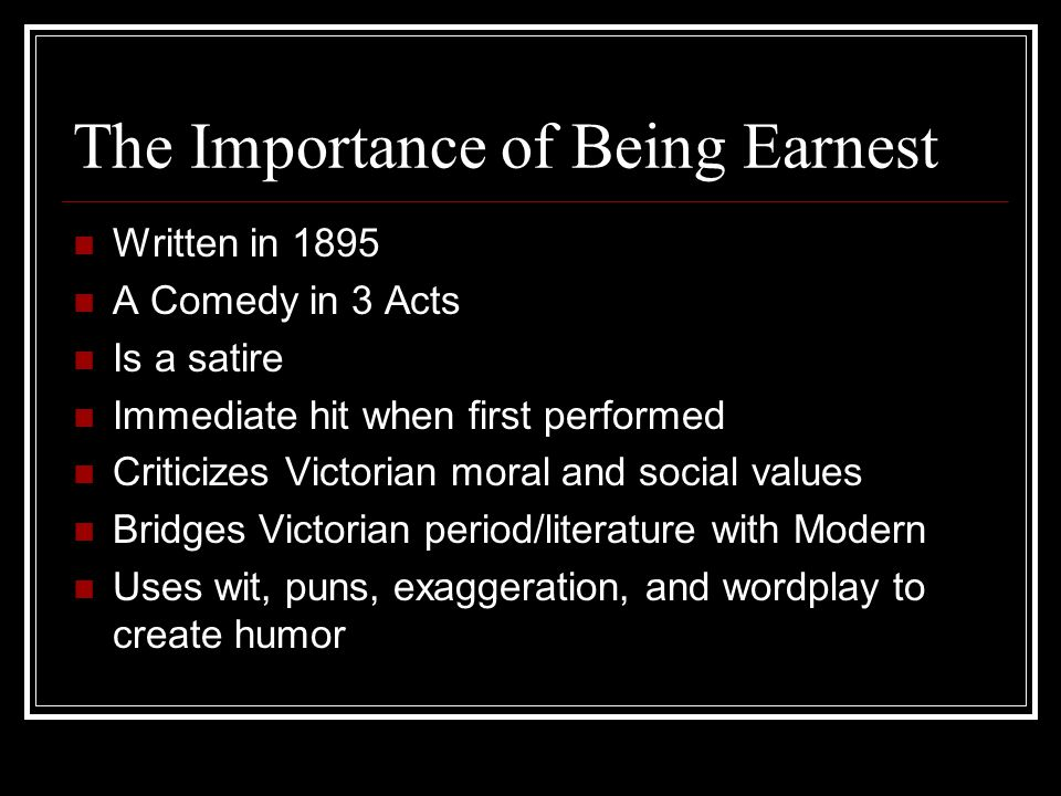 The Importance of Being Earnest Written in 1895 A Comedy in 3 Acts Is a satire Immediate hit when first performed Criticizes Victorian moral and social values Bridges Victorian period/literature with Modern Uses wit, puns, exaggeration, and wordplay to create humor