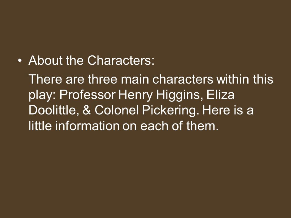 About the Characters: There are three main characters within this play: Professor Henry Higgins, Eliza Doolittle, & Colonel Pickering. Here is a littl