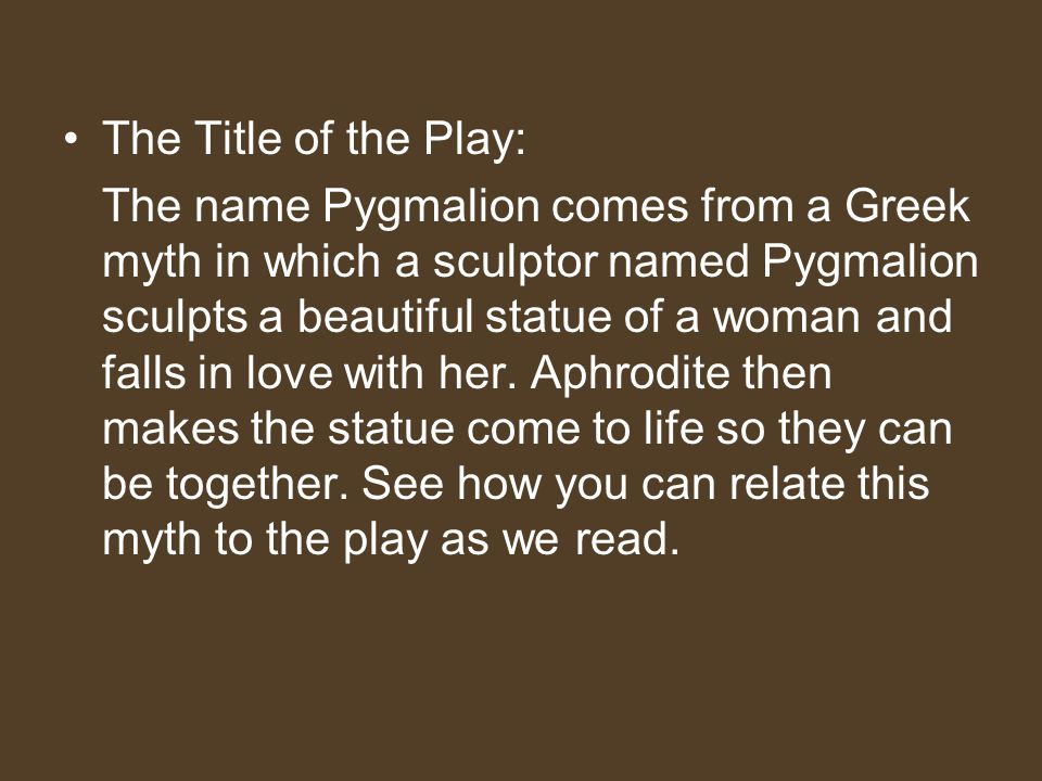 The Title of the Play: The name Pygmalion comes from a Greek myth in which a sculptor named Pygmalion sculpts a beautiful statue of a woman and falls