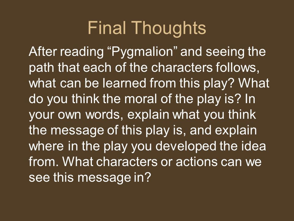 """Final Thoughts After reading """"Pygmalion"""" and seeing the path that each of the characters follows, what can be learned from this play? What do you thin"""