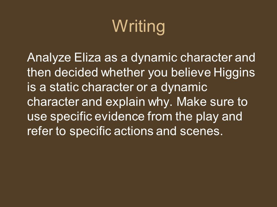 Writing Analyze Eliza as a dynamic character and then decided whether you believe Higgins is a static character or a dynamic character and explain why