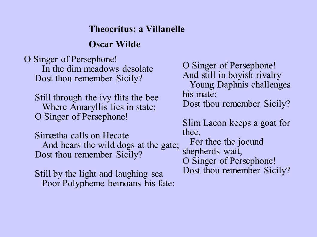 Theocritus: a Villanelle Oscar Wilde O Singer of Persephone! In the dim meadows desolate Dost thou remember Sicily? Still through the ivy flits the be