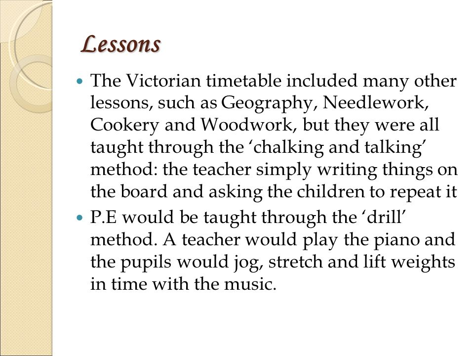 Lessons The Victorian timetable included many other lessons, such as Geography, Needlework, Cookery and Woodwork, but they were all taught through the 'chalking and talking' method: the teacher simply writing things on the board and asking the children to repeat it P.E would be taught through the 'drill' method.