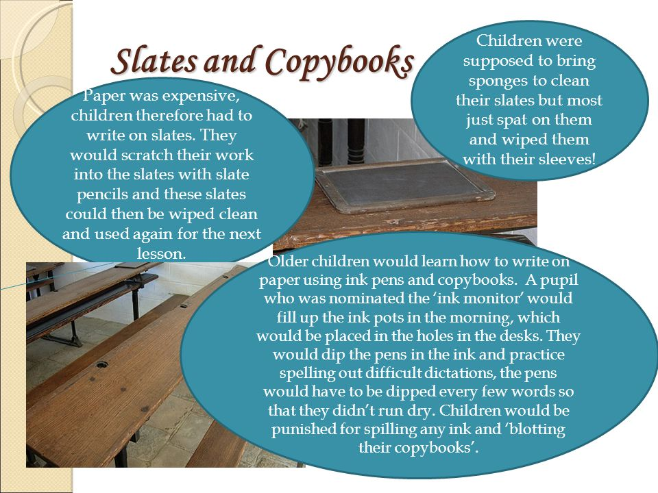 Slates and Copybooks Paper was expensive, children therefore had to write on slates.
