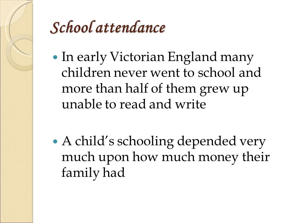 School attendance In early Victorian England many children never went to school and more than half of them grew up unable to read and write A child's schooling depended very much upon how much money their family had