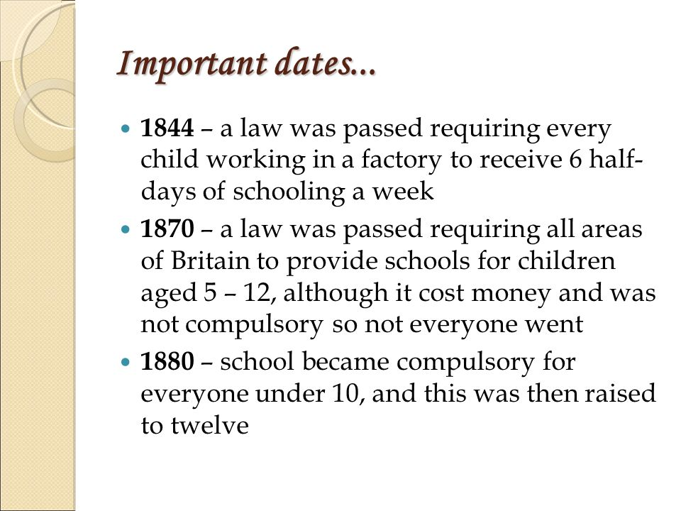 Important dates... 1844 – a law was passed requiring every child working in a factory to receive 6 half- days of schooling a week 1870 – a law was pas