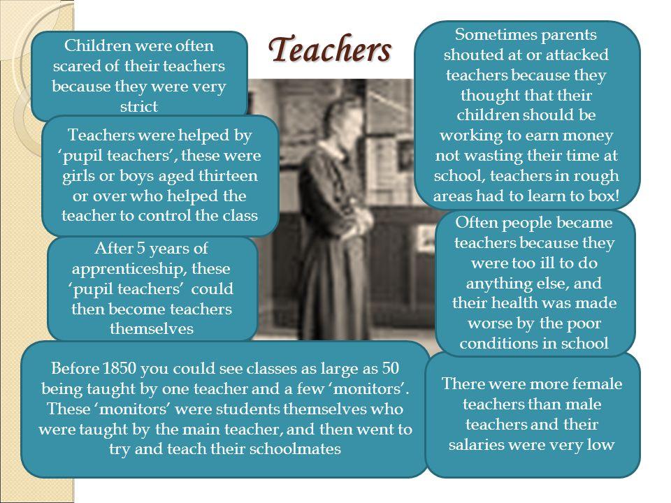 Teachers Teachers Children were often scared of their teachers because they were very strict Teachers were helped by 'pupil teachers', these were girl