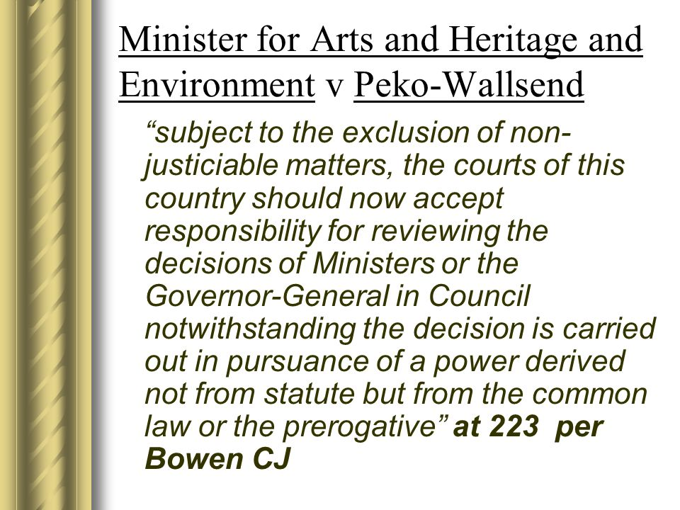 Minister for Arts and Heritage and Environment v Peko-Wallsend subject to the exclusion of non- justiciable matters, the courts of this country should now accept responsibility for reviewing the decisions of Ministers or the Governor-General in Council notwithstanding the decision is carried out in pursuance of a power derived not from statute but from the common law or the prerogative at 223 per Bowen CJ