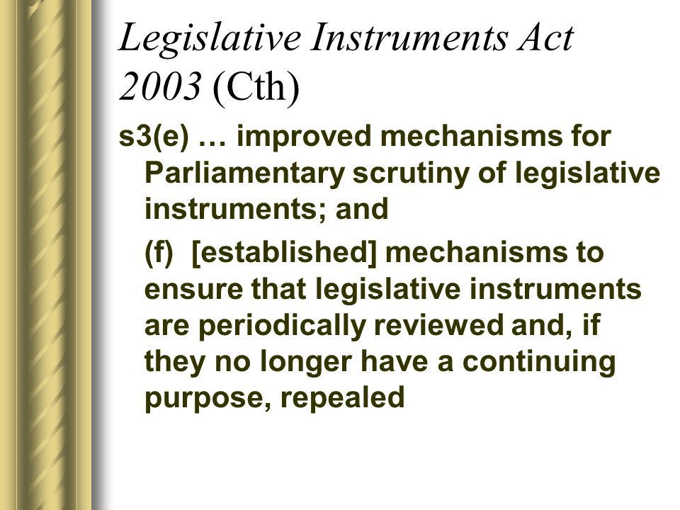 Legislative Instruments Act 2003 (Cth) s3(e) … improved mechanisms for Parliamentary scrutiny of legislative instruments; and (f) [established] mechanisms to ensure that legislative instruments are periodically reviewed and, if they no longer have a continuing purpose, repealed