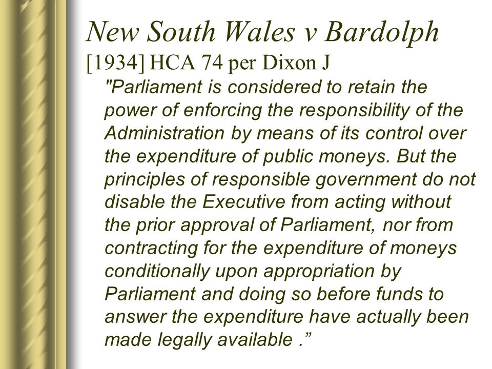 New South Wales v Bardolph [1934] HCA 74 per Dixon J Parliament is considered to retain the power of enforcing the responsibility of the Administration by means of its control over the expenditure of public moneys.