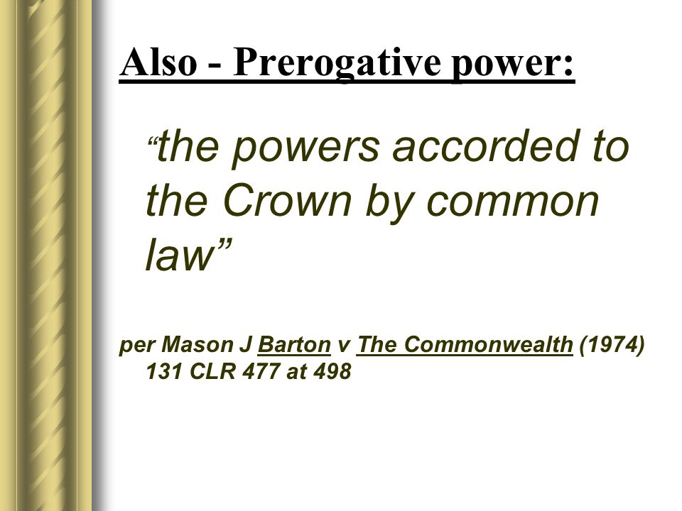 Also - Prerogative power: the powers accorded to the Crown by common law per Mason J Barton v The Commonwealth (1974) 131 CLR 477 at 498