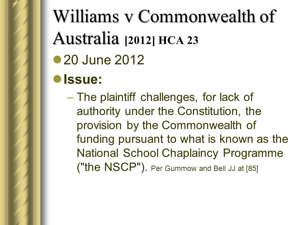 Williams v Commonwealth of Australia Williams v Commonwealth of Australia [2012] HCA 23 20 June 2012 Issue: –The plaintiff challenges, for lack of authority under the Constitution, the provision by the Commonwealth of funding pursuant to what is known as the National School Chaplaincy Programme ( the NSCP ).