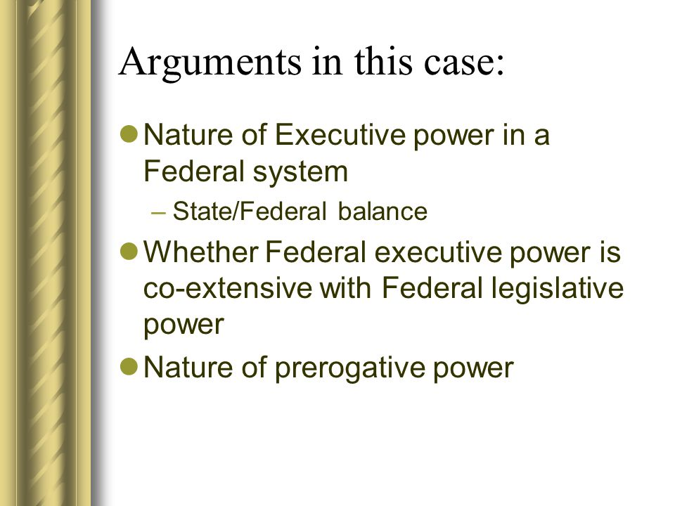 Arguments in this case: Nature of Executive power in a Federal system –State/Federal balance Whether Federal executive power is co-extensive with Federal legislative power Nature of prerogative power