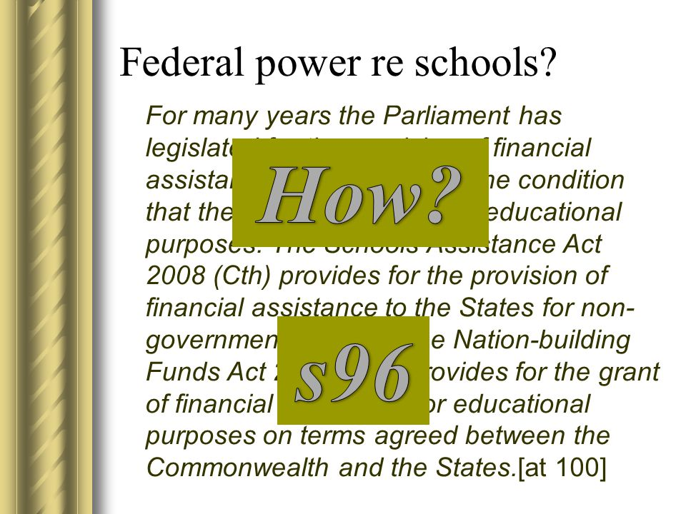 Federal power re schools? For many years the Parliament has legislated for the provision of financial assistance to the States on the condition that t