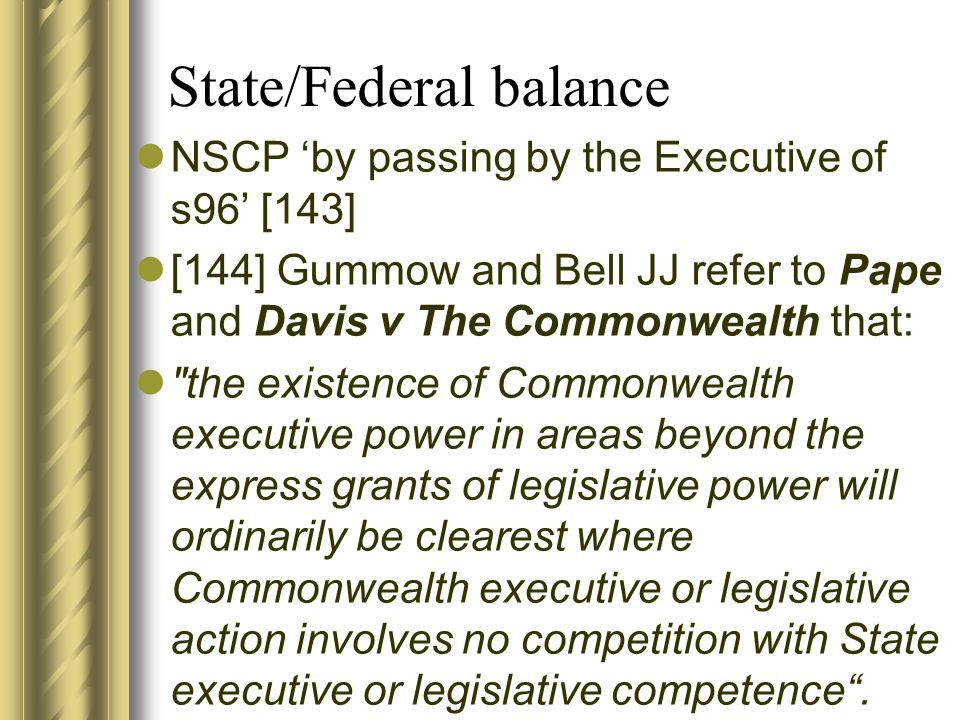 State/Federal balance NSCP 'by passing by the Executive of s96' [143] [144] Gummow and Bell JJ refer to Pape and Davis v The Commonwealth that: the existence of Commonwealth executive power in areas beyond the express grants of legislative power will ordinarily be clearest where Commonwealth executive or legislative action involves no competition with State executive or legislative competence .