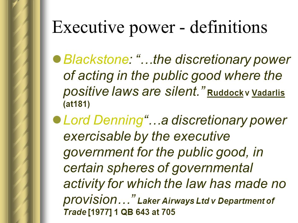 Executive power - definitions Blackstone: …the discretionary power of acting in the public good where the positive laws are silent. Ruddock v Vadarlis (at181) Lord Denning …a discretionary power exercisable by the executive government for the public good, in certain spheres of governmental activity for which the law has made no provision… Laker Airways Ltd v Department of Trade [1977] 1 QB 643 at 705