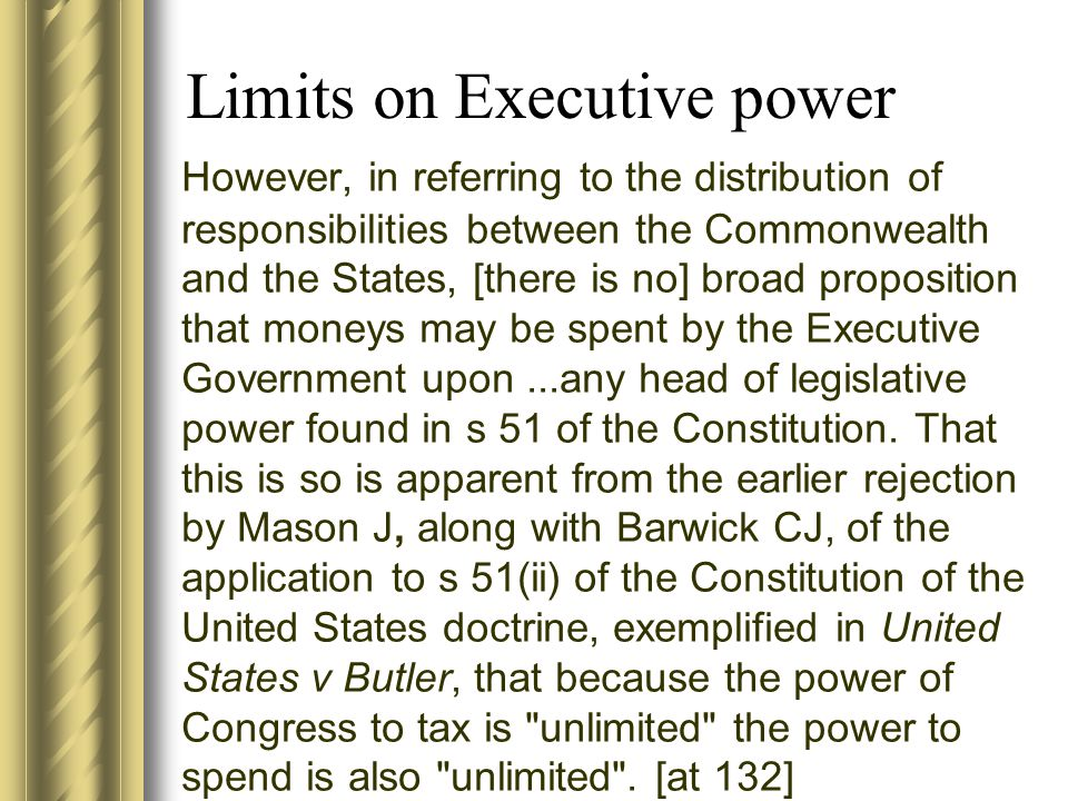 Limits on Executive power However, in referring to the distribution of responsibilities between the Commonwealth and the States, [there is no] broad proposition that moneys may be spent by the Executive Government upon...any head of legislative power found in s 51 of the Constitution.
