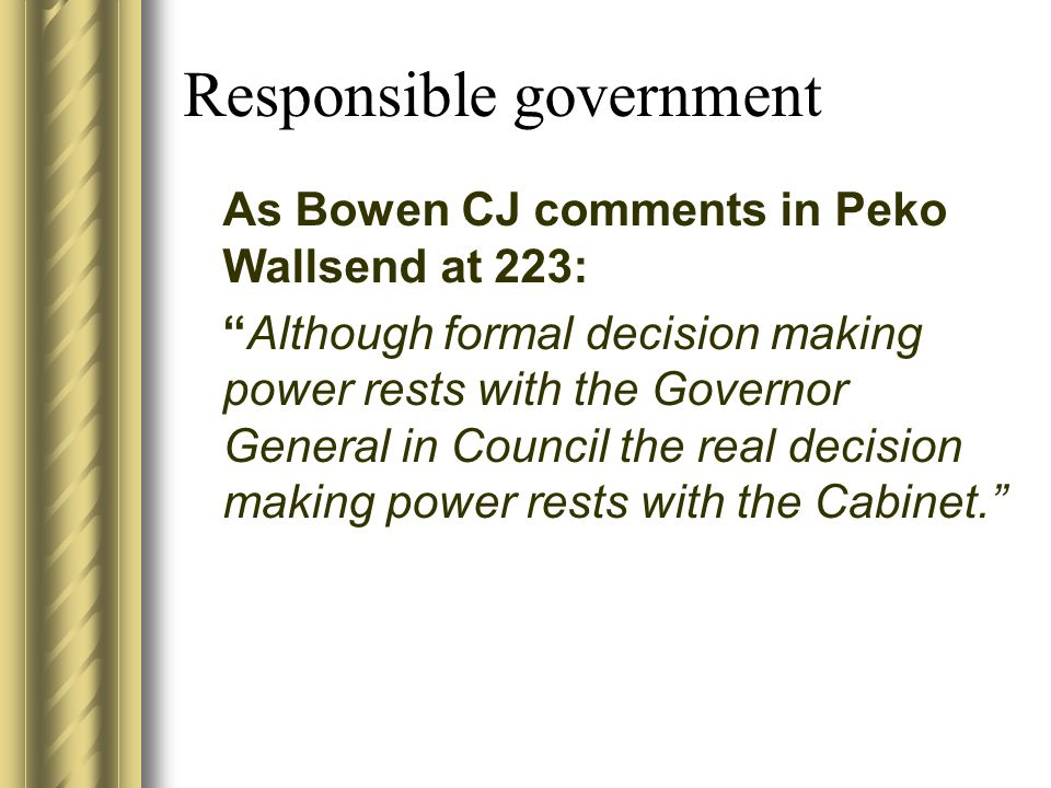 Responsible government As Bowen CJ comments in Peko Wallsend at 223: Although formal decision making power rests with the Governor General in Council the real decision making power rests with the Cabinet.