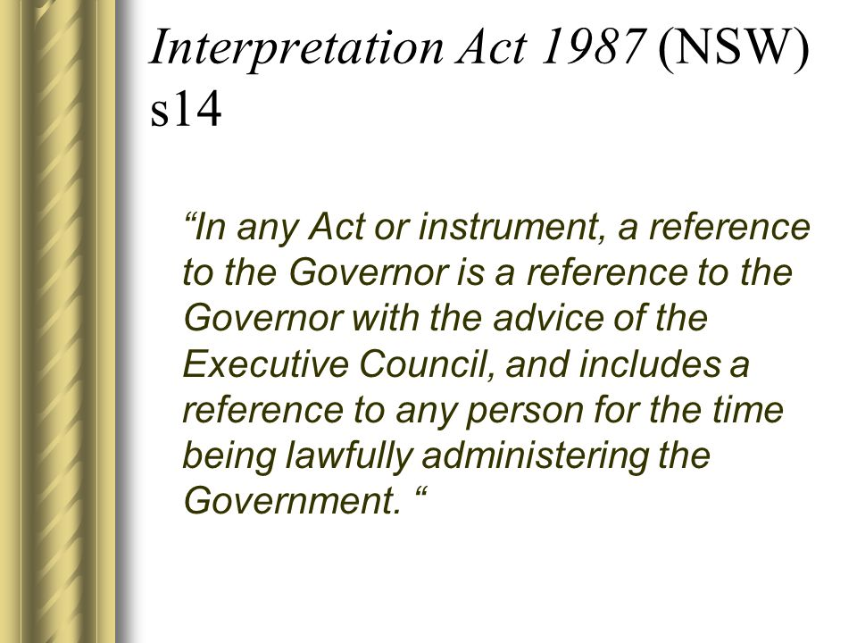 Interpretation Act 1987 (NSW) s14 In any Act or instrument, a reference to the Governor is a reference to the Governor with the advice of the Executive Council, and includes a reference to any person for the time being lawfully administering the Government.