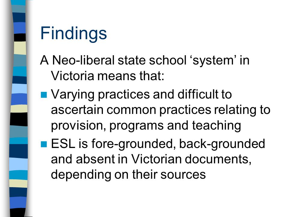 Findings A Neo-liberal state school 'system' in Victoria means that: Varying practices and difficult to ascertain common practices relating to provision, programs and teaching ESL is fore-grounded, back-grounded and absent in Victorian documents, depending on their sources