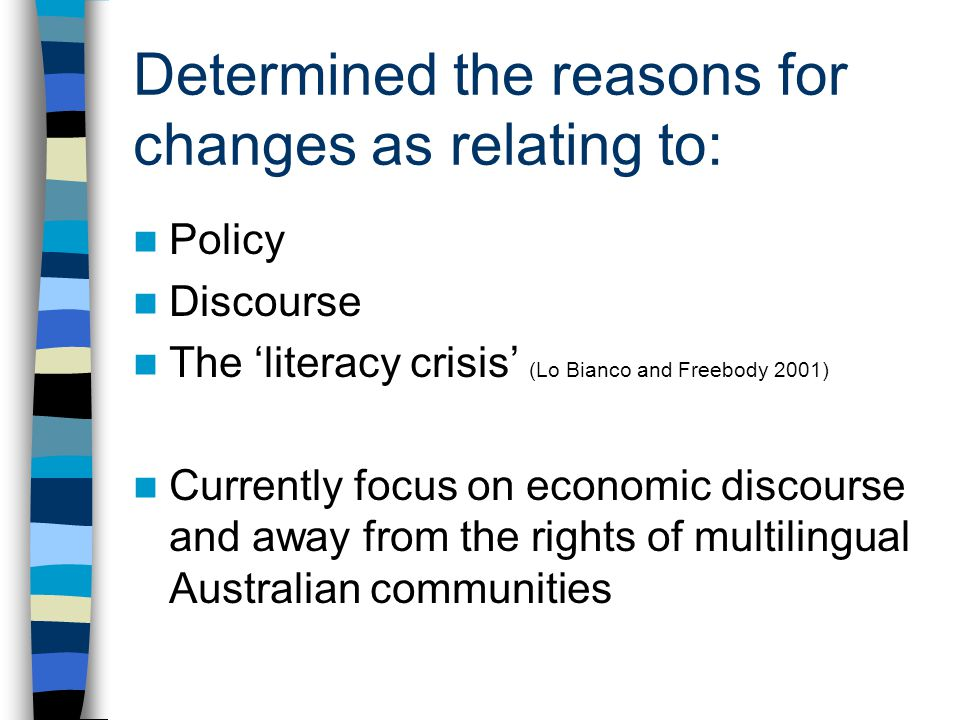 Determined the reasons for changes as relating to: Policy Discourse The 'literacy crisis' (Lo Bianco and Freebody 2001) Currently focus on economic discourse and away from the rights of multilingual Australian communities