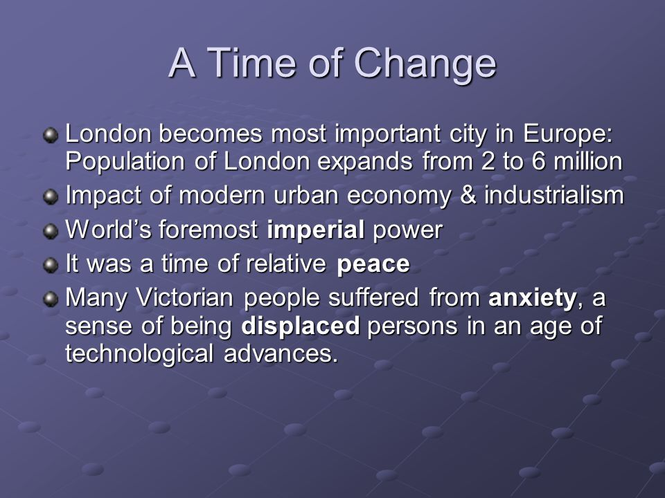 A Time of Change London becomes most important city in Europe: Population of London expands from 2 to 6 million Impact of modern urban economy & industrialism World's foremost imperial power It was a time of relative peace Many Victorian people suffered from anxiety, a sense of being displaced persons in an age of technological advances.