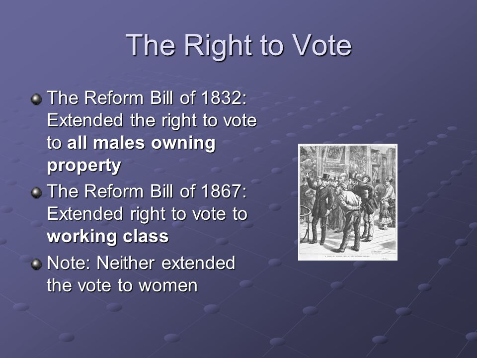 The Right to Vote The Reform Bill of 1832: Extended the right to vote to all males owning property The Reform Bill of 1867: Extended right to vote to working class Note: Neither extended the vote to women