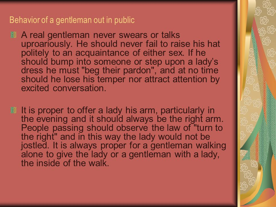 Behavior of a gentleman out in public A real gentleman never swears or talks uproariously. He should never fail to raise his hat politely to an acquai