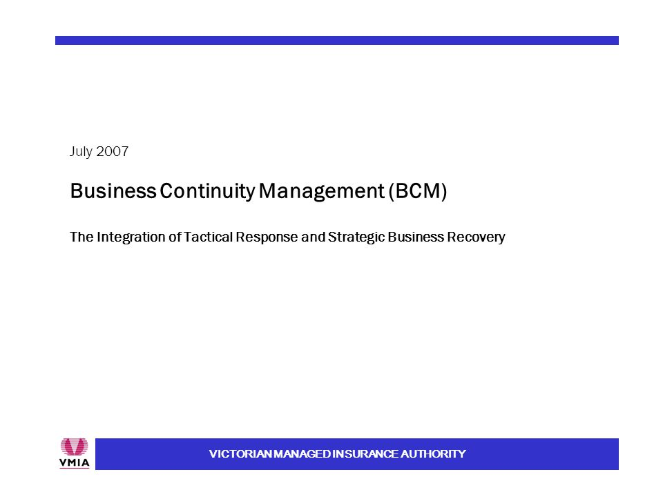 VICTORIAN MANAGED INSURANCE AUTHORITY Business Continuity Management (BCM) The Integration of Tactical Response and Strategic Business Recovery July 2007