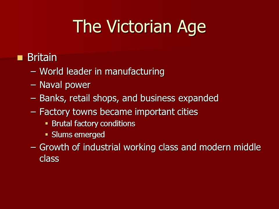 The Victorian Age Britain Britain –World leader in manufacturing –Naval power –Banks, retail shops, and business expanded –Factory towns became import