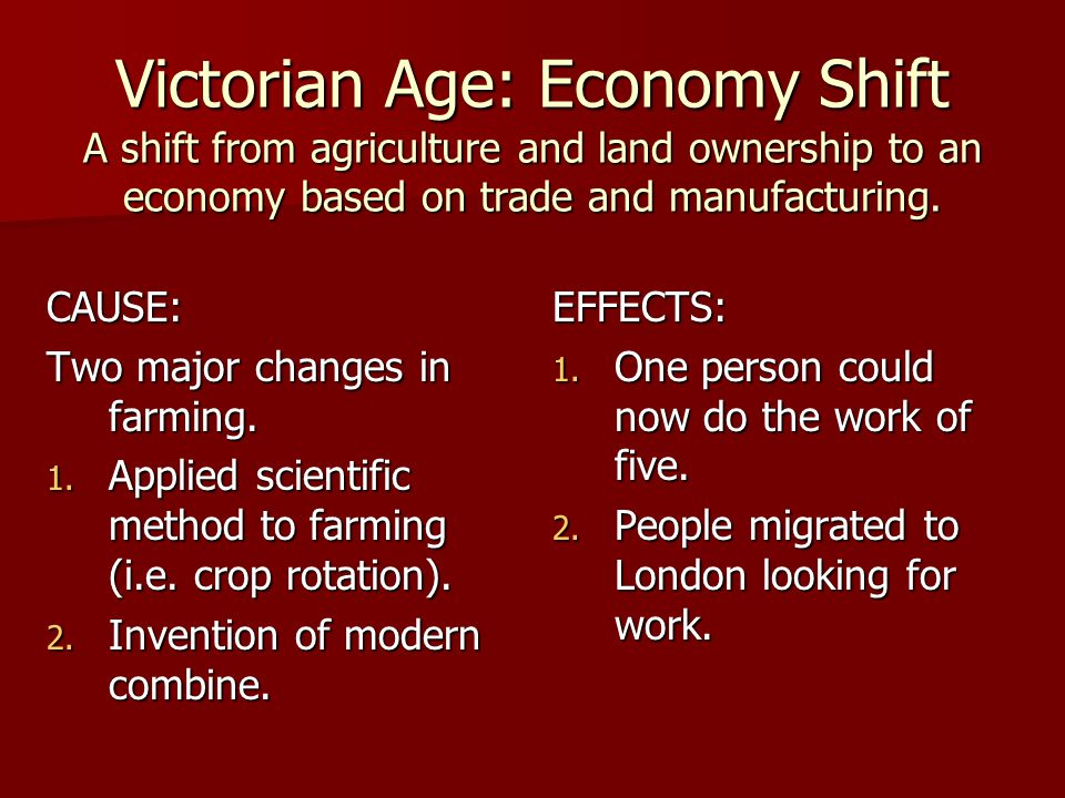 Victorian Age: Economy Shift A shift from agriculture and land ownership to an economy based on trade and manufacturing. CAUSE: Two major changes in f