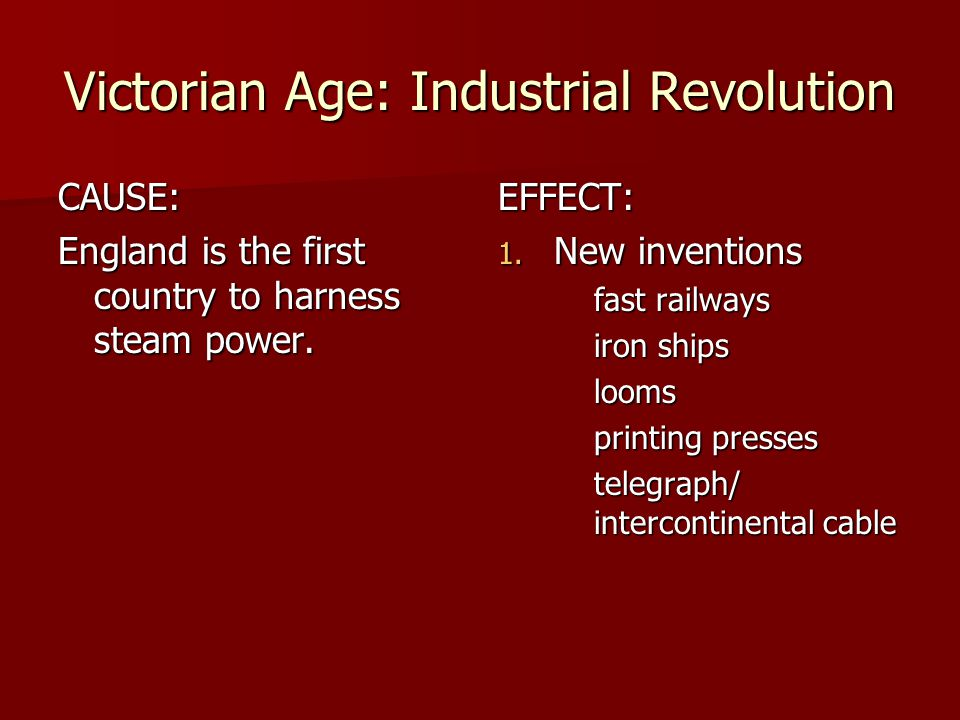 Victorian Age: Industrial Revolution CAUSE: England is the first country to harness steam power. EFFECT: 1. New inventions fast railways iron ships lo