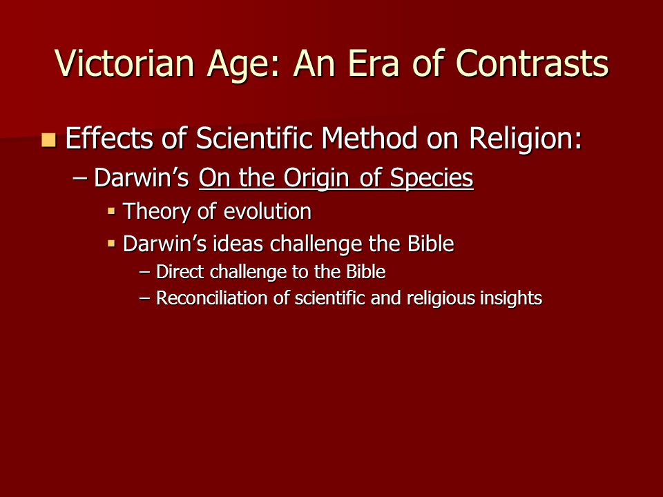 Victorian Age: An Era of Contrasts Effects of Scientific Method on Religion: Effects of Scientific Method on Religion: –Darwin's On the Origin of Spec